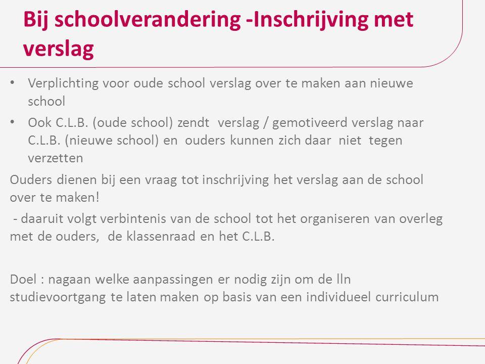 Bij schoolverandering -Inschrijving met verslag Verplichting voor oude school verslag over te maken aan nieuwe school Ook C.L.B.