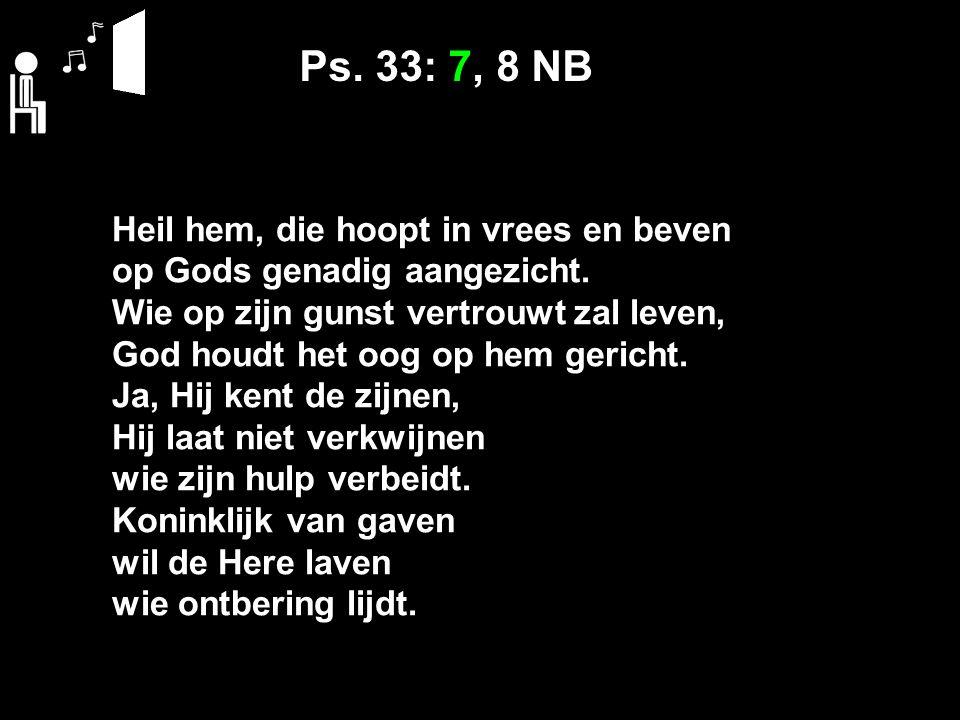 Ps. 33: 7, 8 NB Heil hem, die hoopt in vrees en beven op Gods genadig aangezicht. Wie op zijn gunst vertrouwt zal leven, God houdt het oog op hem geri