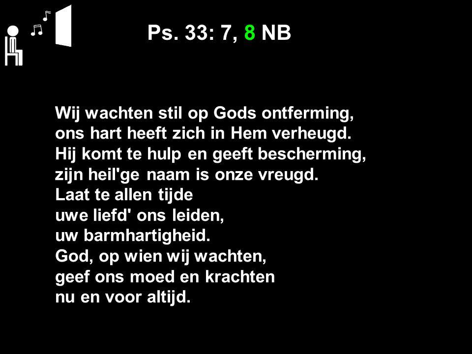 Ps. 33: 7, 8 NB Wij wachten stil op Gods ontferming, ons hart heeft zich in Hem verheugd. Hij komt te hulp en geeft bescherming, zijn heil'ge naam is
