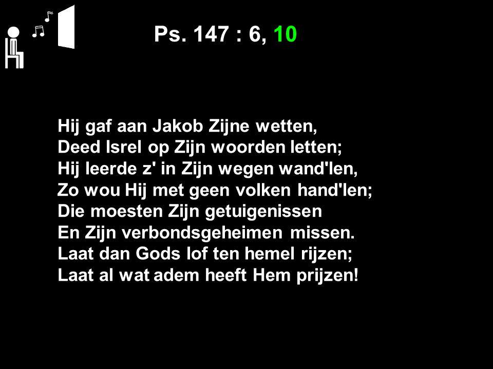 Ps. 147 : 6, 10 Hij gaf aan Jakob Zijne wetten, Deed Isrel op Zijn woorden letten; Hij leerde z' in Zijn wegen wand'len, Zo wou Hij met geen volken ha