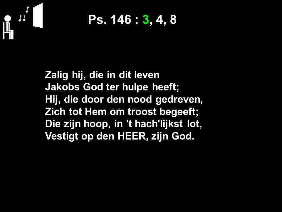 Ps. 146 : 3, 4, 8 Zalig hij, die in dit leven Jakobs God ter hulpe heeft; Hij, die door den nood gedreven, Zich tot Hem om troost begeeft; Die zijn ho