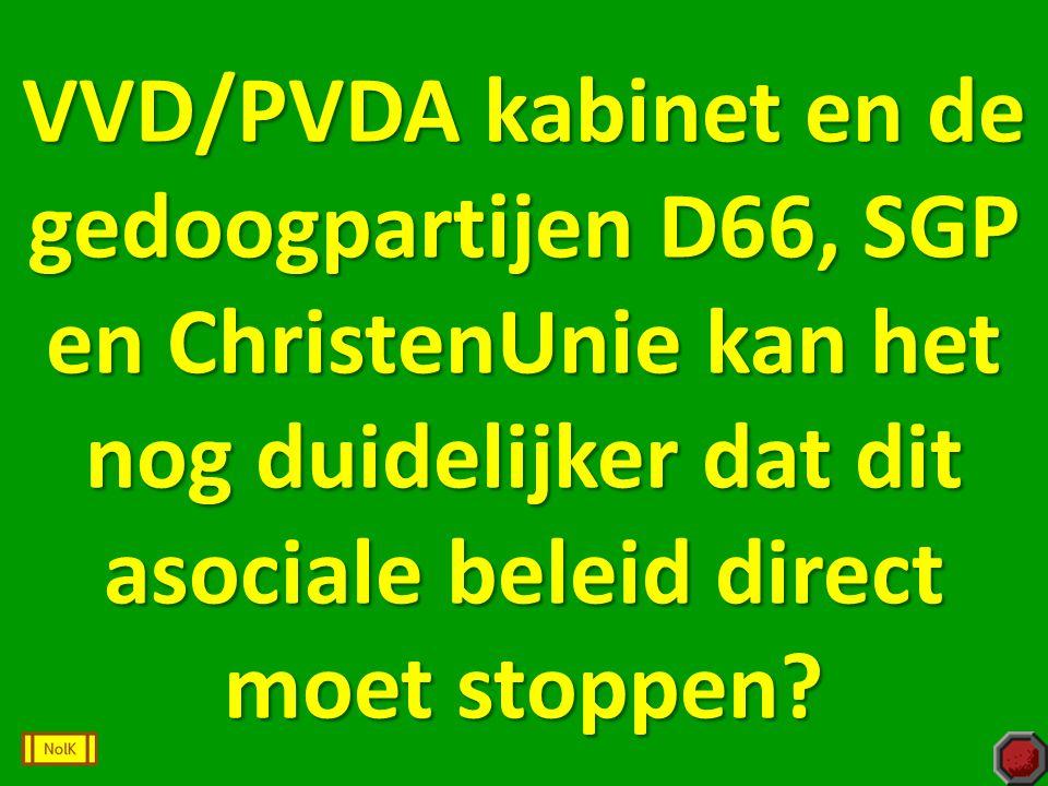 VVD/PVDA kabinet en de gedoogpartijen D66, SGP en ChristenUnie kan het nog duidelijker dat dit asociale beleid direct moet stoppen?