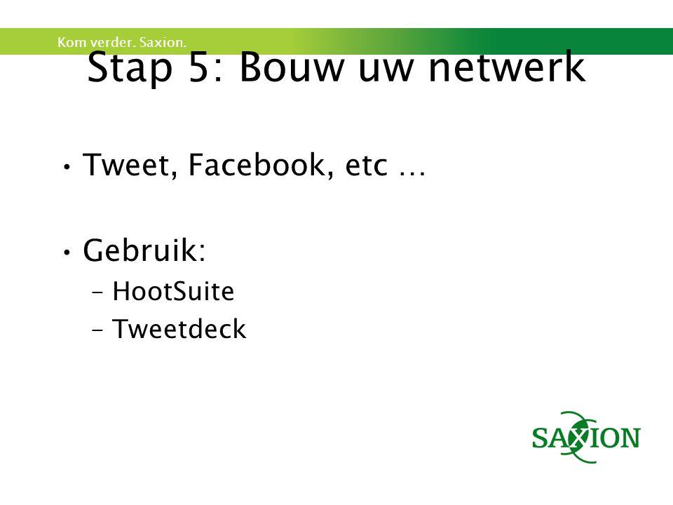 Kom verder. Saxion. Stap 5: Bouw uw netwerk Tweet, Facebook, etc … Gebruik: –HootSuite –Tweetdeck