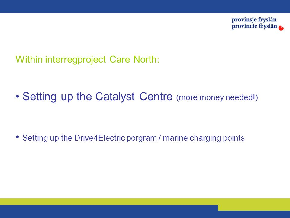 Within interregproject Care North: Setting up the Catalyst Centre (more money needed!) Setting up the Drive4Electric porgram / marine charging points