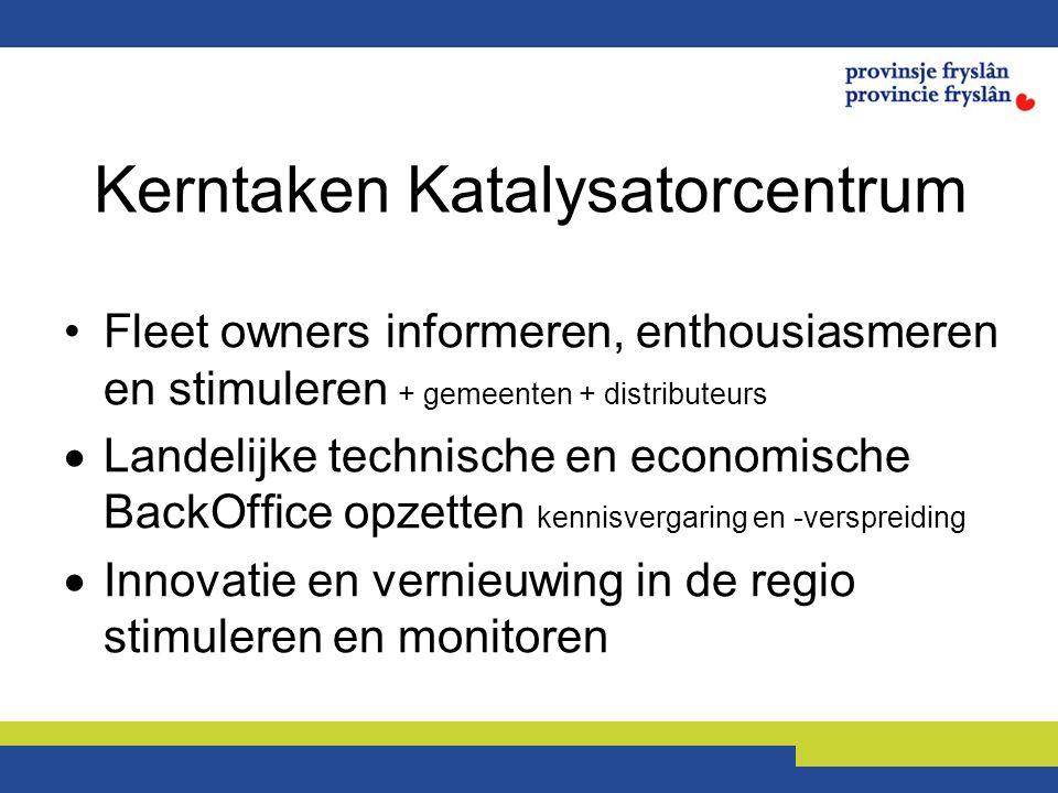 Kerntaken Katalysatorcentrum Fleet owners informeren, enthousiasmeren en stimuleren + gemeenten + distributeurs  Landelijke technische en economische BackOffice opzetten kennisvergaring en -verspreiding  Innovatie en vernieuwing in de regio stimuleren en monitoren