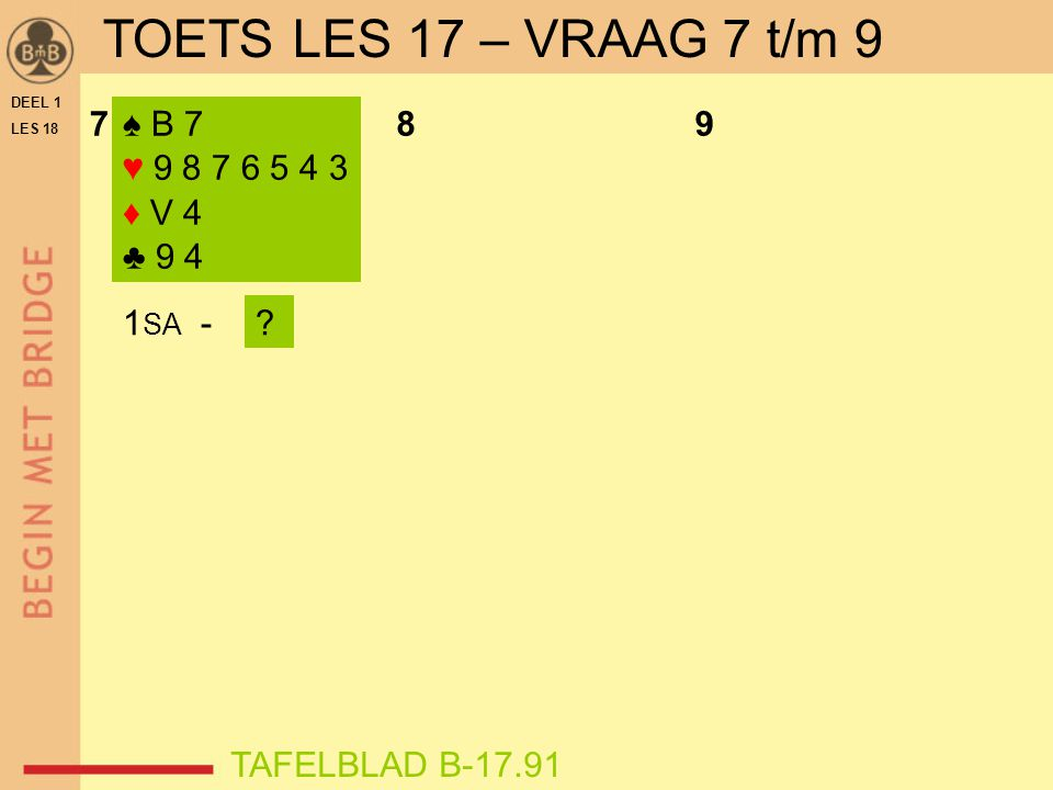 DEEL 1 LES 18 ♠ B 7 ♥ 9 8 7 6 5 4 3 ♦ V 4 ♣ 9 4 789 1 SA -? TAFELBLAD B-17.91 TOETS LES 17 – VRAAG 7 t/m 9