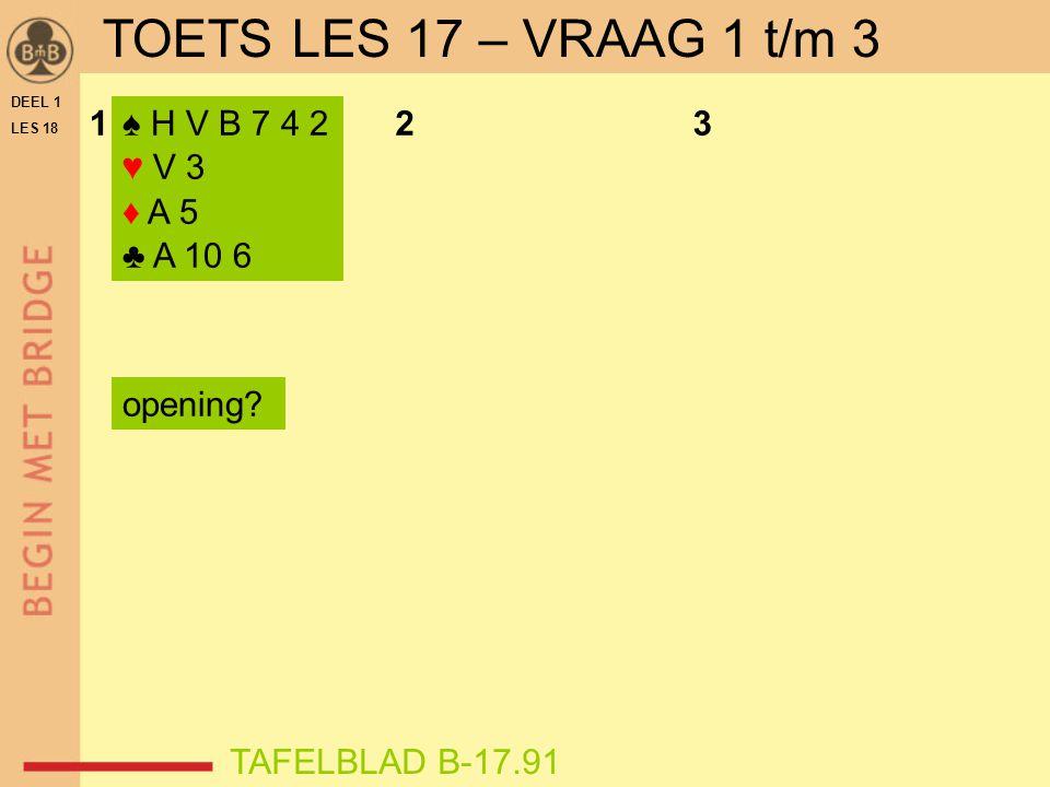 DEEL 1 LES 18 TOETS LES 17 – VRAAG 1 t/m 3 ♠ H V B 7 4 2 ♥ V 3 ♦ A 5 ♣ A 10 6 123 opening? TAFELBLAD B-17.91