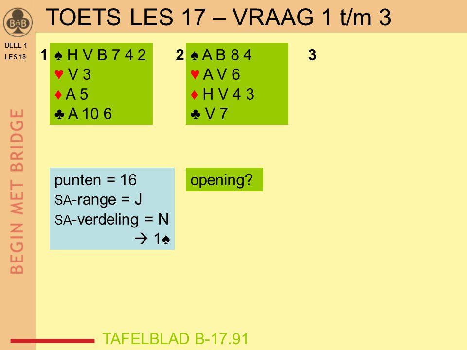 DEEL 1 LES 18 ♠ H V B 7 4 2 ♥ V 3 ♦ A 5 ♣ A 10 6 ♠ A B 8 4 ♥ A V 6 ♦ H V 4 3 ♣ V 7 123 punten = 16 SA -range = J SA -verdeling = N  1♠ opening.