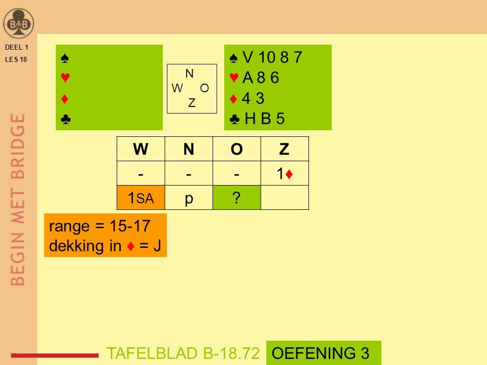 DEEL 1 LES 18 N W O Z WNOZ ---1♦1♦ 1 SA p? ♠ V 10 8 7 ♥ A 8 6 ♦ 4 3 ♣ H B 5 range = 15-17 dekking in ♦ = J TAFELBLAD B-18.72 ♠♥♦♣♠♥♦♣ OEFENING 3