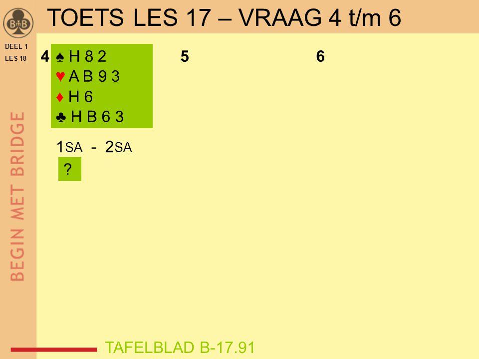 DEEL 1 LES 18 ♠ H 8 2 ♥ A B 9 3 ♦ H 6 ♣ H B 6 3 456 1 SA - 2 SA ? TAFELBLAD B-17.91 TOETS LES 17 – VRAAG 4 t/m 6