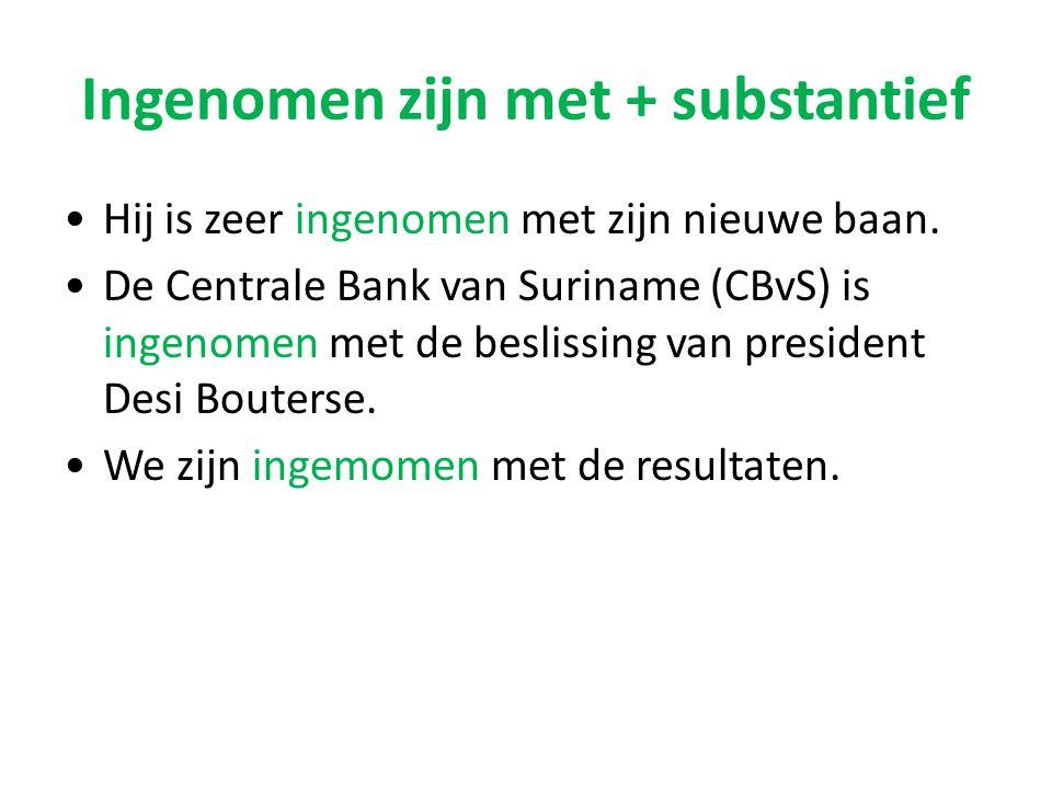 Ingenomen zijn met + substantief Hij is zeer ingenomen met zijn nieuwe baan. De Centrale Bank van Suriname (CBvS) is ingenomen met de beslissing van p
