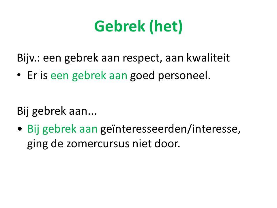 Gebrek (het) Bijv.: een gebrek aan respect, aan kwaliteit Er is een gebrek aan goed personeel. Bij gebrek aan... Bij gebrek aan geïnteresseerden/inter