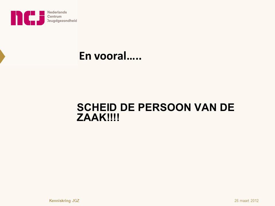En vooral….. SCHEID DE PERSOON VAN DE ZAAK!!!! 26 maart 2012Kenniskring JGZ