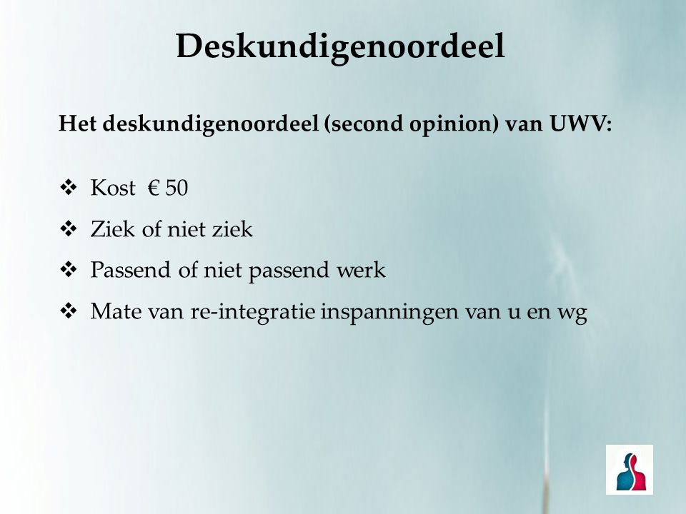 Het deskundigenoordeel (second opinion) van UWV:  Kost € 50  Ziek of niet ziek  Passend of niet passend werk  Mate van re-integratie inspanningen