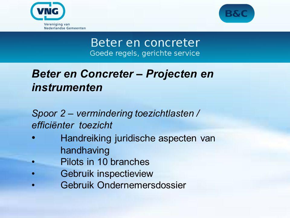 Beter en Concreter – Projecten en instrumenten Spoor 2 – vermindering toezichtlasten / efficiënter toezicht Handreiking juridische aspecten van handhaving Pilots in 10 branches Gebruik inspectieview Gebruik Ondernemersdossier