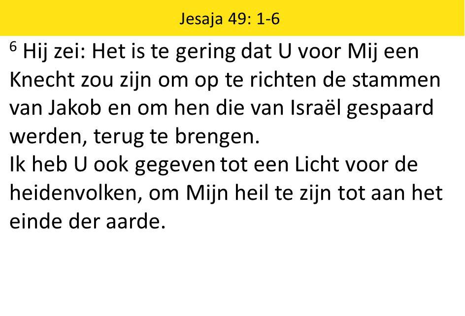 6 Hij zei: Het is te gering dat U voor Mij een Knecht zou zijn om op te richten de stammen van Jakob en om hen die van Israël gespaard werden, terug te brengen.