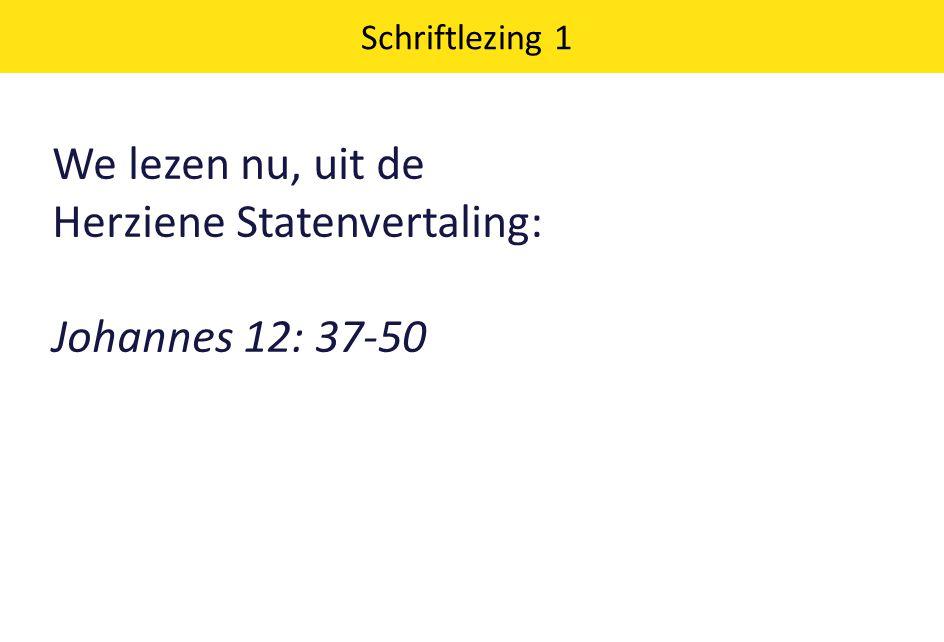 We lezen nu, uit de Herziene Statenvertaling: Johannes 12: 37-50 Schriftlezing 1
