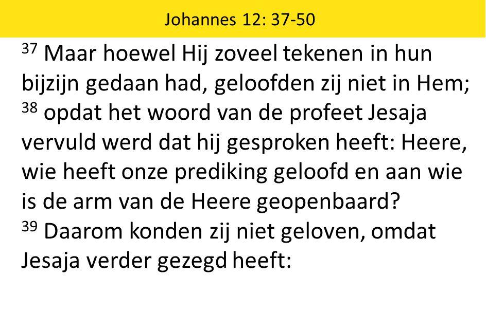 37 Maar hoewel Hij zoveel tekenen in hun bijzijn gedaan had, geloofden zij niet in Hem; 38 opdat het woord van de profeet Jesaja vervuld werd dat hij gesproken heeft: Heere, wie heeft onze prediking geloofd en aan wie is de arm van de Heere geopenbaard.