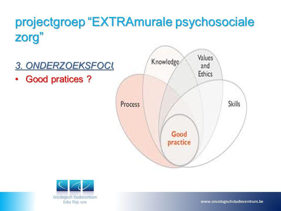 """projectgroep """"EXTRAmurale psychosociale zorg"""" 3. ONDERZOEKSFOCUS Good pratices ?Good pratices ? www.oncologischstudiecentrum.be"""