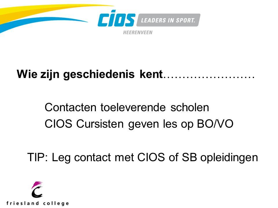 Wie zijn geschiedenis kent…………………… Contacten toeleverende scholen CIOS Cursisten geven les op BO/VO TIP: Leg contact met CIOS of SB opleidingen
