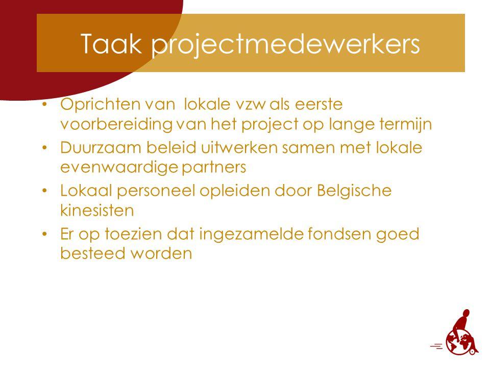Taak projectmedewerkers Oprichten van lokale vzw als eerste voorbereiding van het project op lange termijn Duurzaam beleid uitwerken samen met lokale evenwaardige partners Lokaal personeel opleiden door Belgische kinesisten Er op toezien dat ingezamelde fondsen goed besteed worden