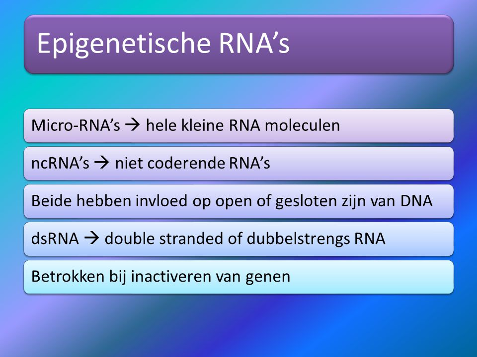 Epigenetische RNA's Micro-RNA's  hele kleine RNA moleculenncRNA's  niet coderende RNA'sBeide hebben invloed op open of gesloten zijn van DNAdsRNA  double stranded of dubbelstrengs RNABetrokken bij inactiveren van genen