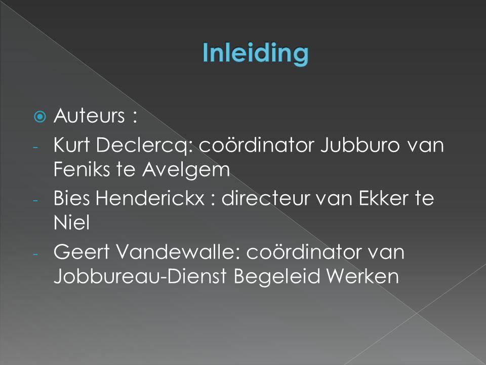 Auteurs : - Kurt Declercq: coördinator Jubburo van Feniks te Avelgem - Bies Henderickx : directeur van Ekker te Niel - Geert Vandewalle: coördinator van Jobbureau-Dienst Begeleid Werken