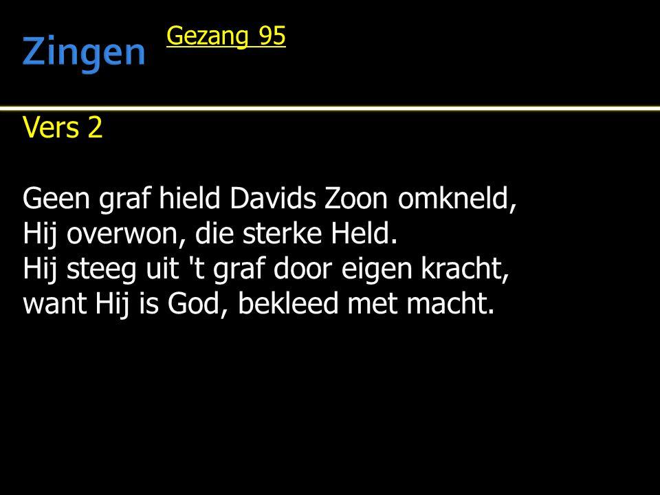 Vers 2 Geen graf hield Davids Zoon omkneld, Hij overwon, die sterke Held. Hij steeg uit 't graf door eigen kracht, want Hij is God, bekleed met macht.