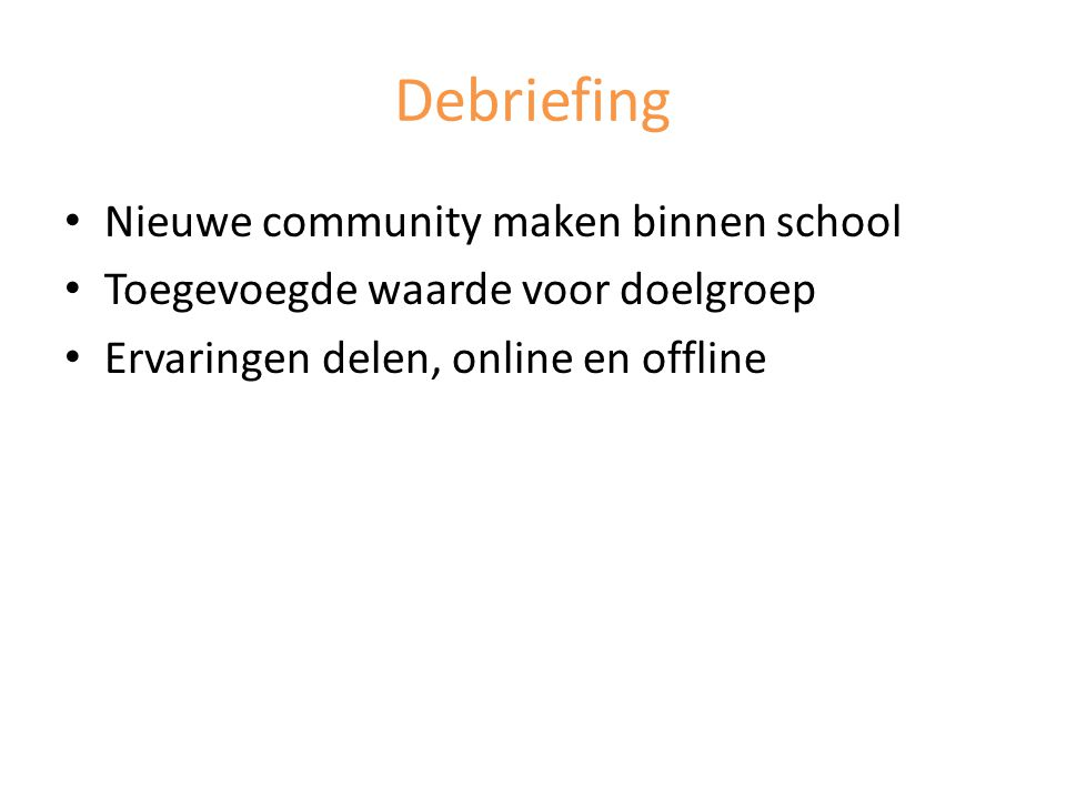 Debriefing Nieuwe community maken binnen school Toegevoegde waarde voor doelgroep Ervaringen delen, online en offline