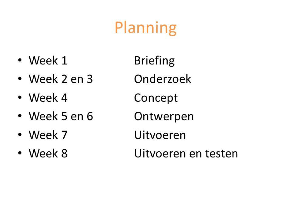 Planning Week 1 Briefing Week 2 en 3Onderzoek Week 4Concept Week 5 en 6Ontwerpen Week 7Uitvoeren Week 8Uitvoeren en testen