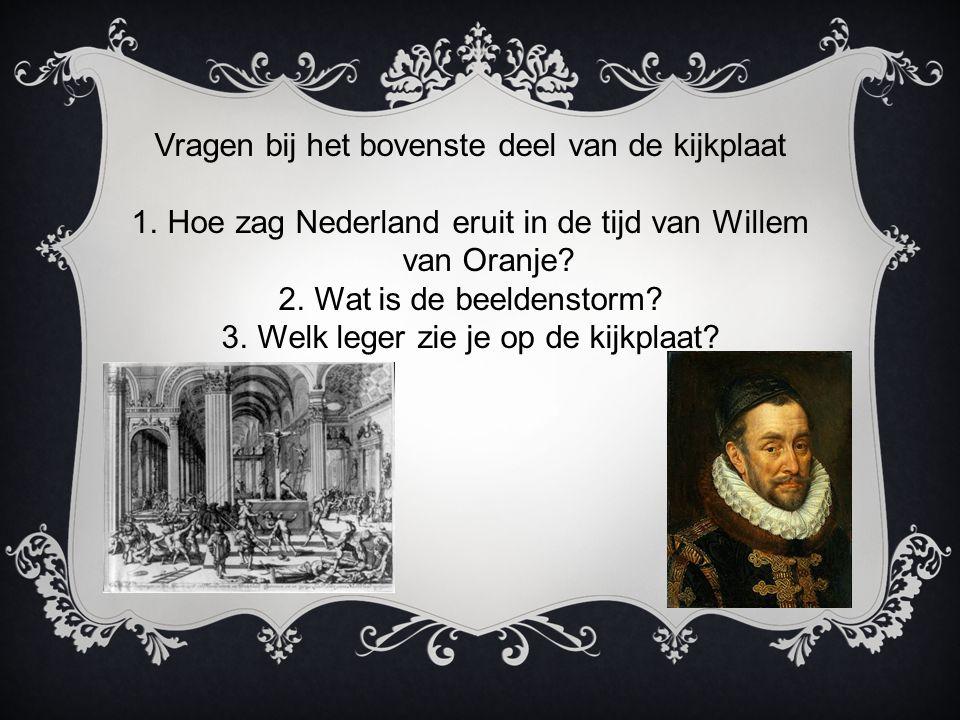 Vragen bij het bovenste deel van de kijkplaat 1.Hoe zag Nederland eruit in de tijd van Willem van Oranje? 2.Wat is de beeldenstorm? 3.Welk leger zie j