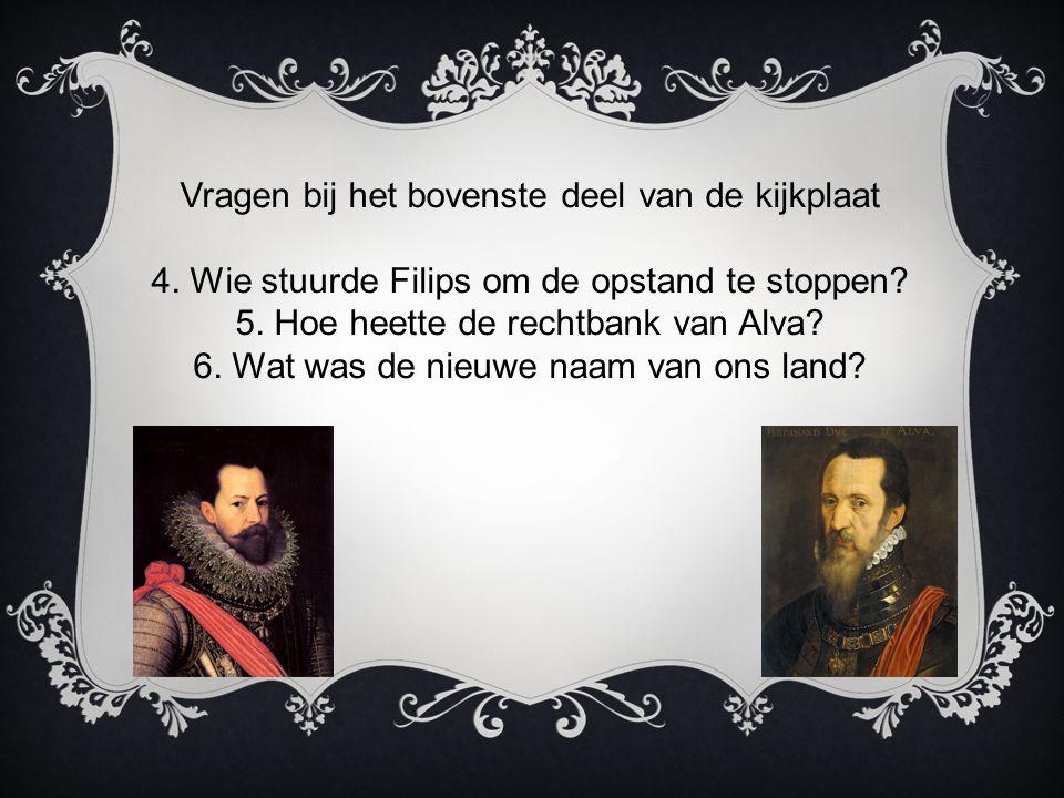 Vragen bij het bovenste deel van de kijkplaat 4. Wie stuurde Filips om de opstand te stoppen? 5. Hoe heette de rechtbank van Alva? 6. Wat was de nieuw