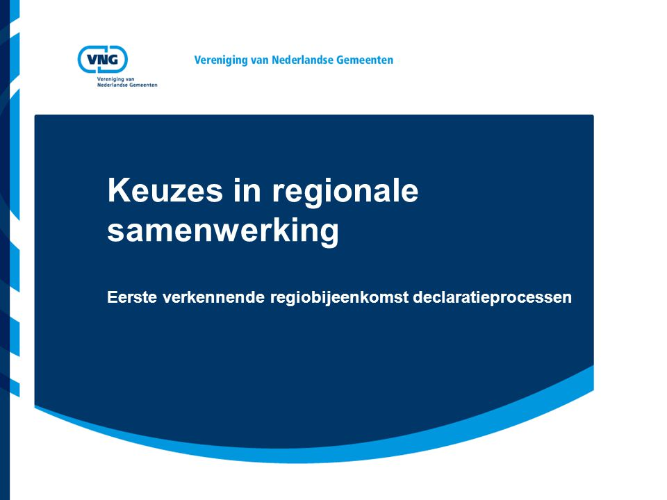 Keuzes in regionale samenwerking Eerste verkennende regiobijeenkomst declaratieprocessen