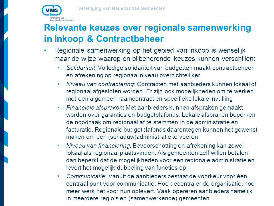 Vereniging van Nederlandse Gemeenten Relevante keuzes over regionale samenwerking in Inkoop & Contractbeheer Regionale samenwerking op het gebied van inkoop is wenselijk maar de wijze waarop en bijbehorende keuzes kunnen verschillen: Solidariteit: Volledige solidariteit van budgetten maakt contractbeheer en afrekening op regionaal niveau overzichtelijker Niveau van contractering: Contracten met aanbieders kunnen lokaal of regionaal afgesloten worden.
