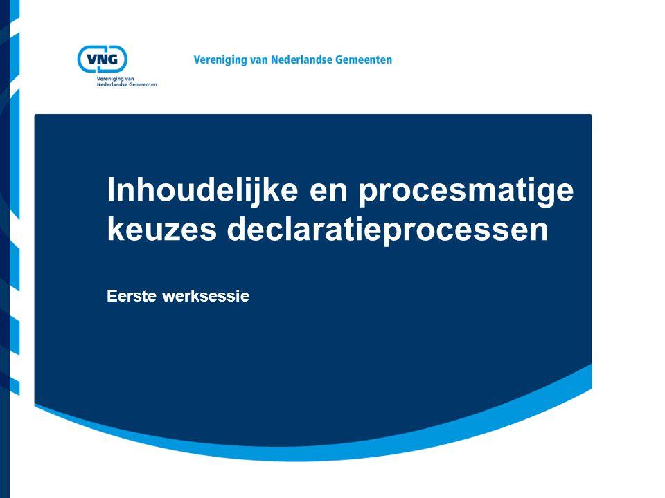 Inhoudelijke en procesmatige keuzes declaratieprocessen Eerste werksessie