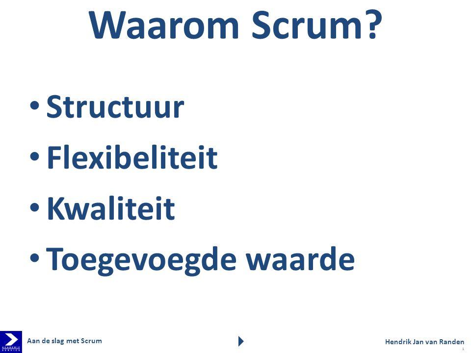 Waarom Scrum? Structuur Flexibeliteit Kwaliteit Toegevoegde waarde Aan de slag met Scrum Hendrik Jan van Randen 1