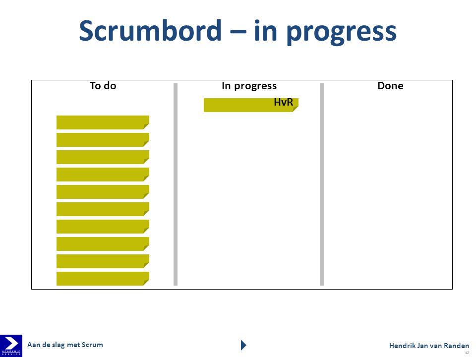Scrumbord – in progress HvR To doIn progressDone Hendrik Jan van Randen Aan de slag met Scrum 12