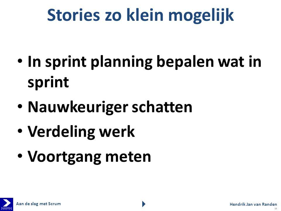 Stories zo klein mogelijk In sprint planning bepalen wat in sprint Nauwkeuriger schatten Verdeling werk Voortgang meten Aan de slag met Scrum Hendrik Jan van Randen 16