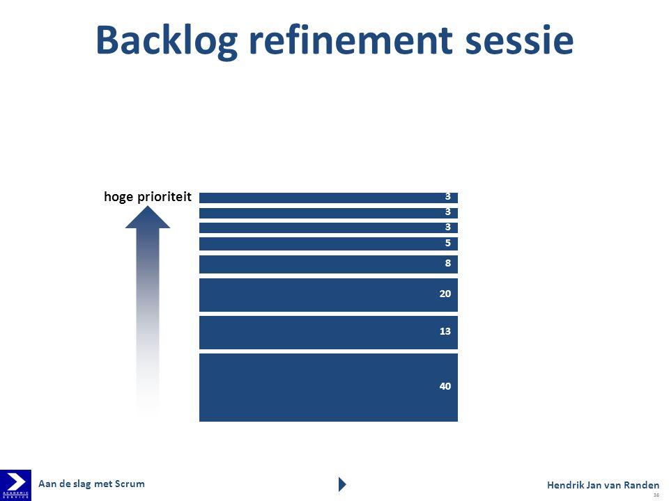 3 8 3 3 5 20 13 40 hoge prioriteit Backlog refinement sessie Hendrik Jan van Randen Aan de slag met Scrum 36