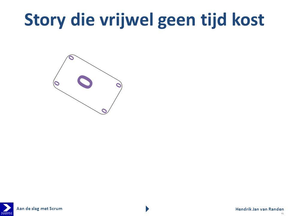 Story die vrijwel geen tijd kost 0 0 0 0 0 Hendrik Jan van Randen Aan de slag met Scrum 41