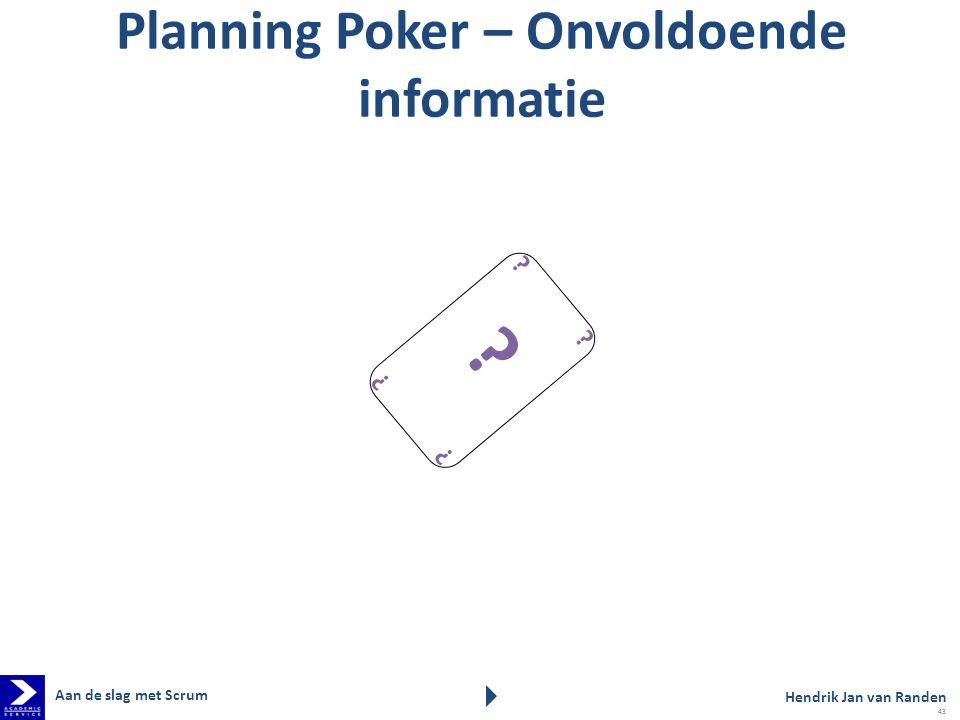Planning Poker – Onvoldoende informatie ? ? ? ? ? Hendrik Jan van Randen Aan de slag met Scrum 43