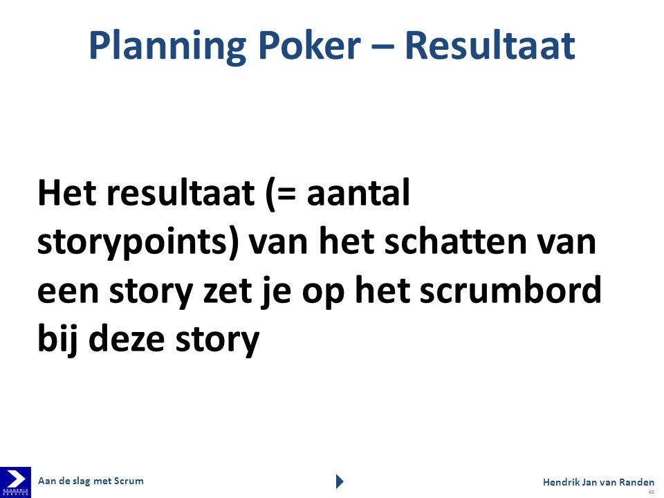 Planning Poker – Resultaat Hendrik Jan van Randen Aan de slag met Scrum Het resultaat (= aantal storypoints) van het schatten van een story zet je op