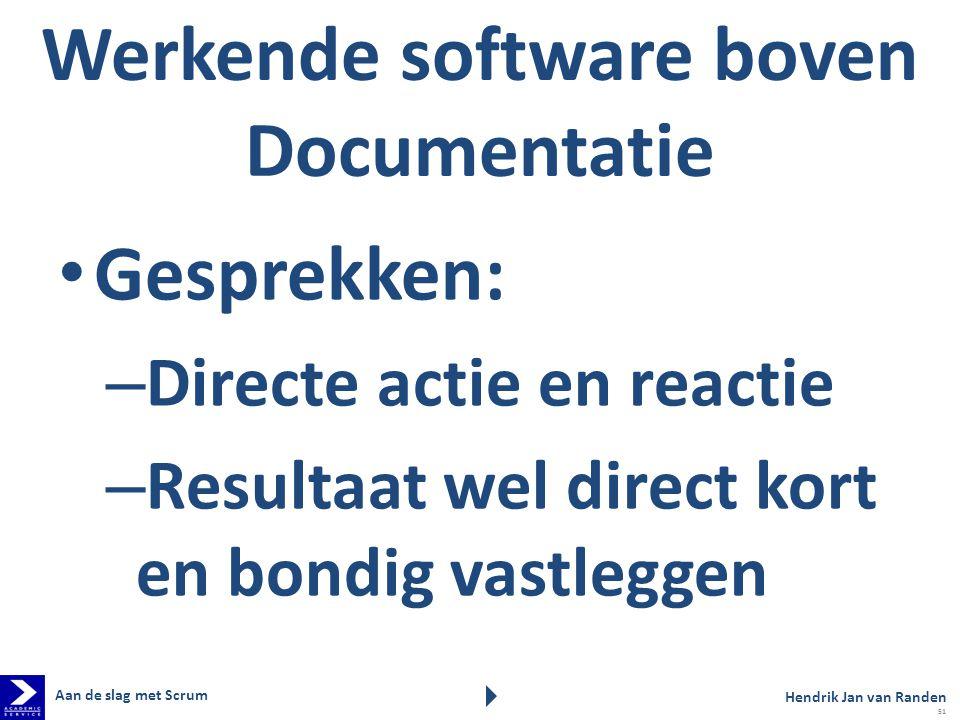 Werkende software boven Documentatie Gesprekken: – Directe actie en reactie – Resultaat wel direct kort en bondig vastleggen Aan de slag met Scrum Hendrik Jan van Randen 51