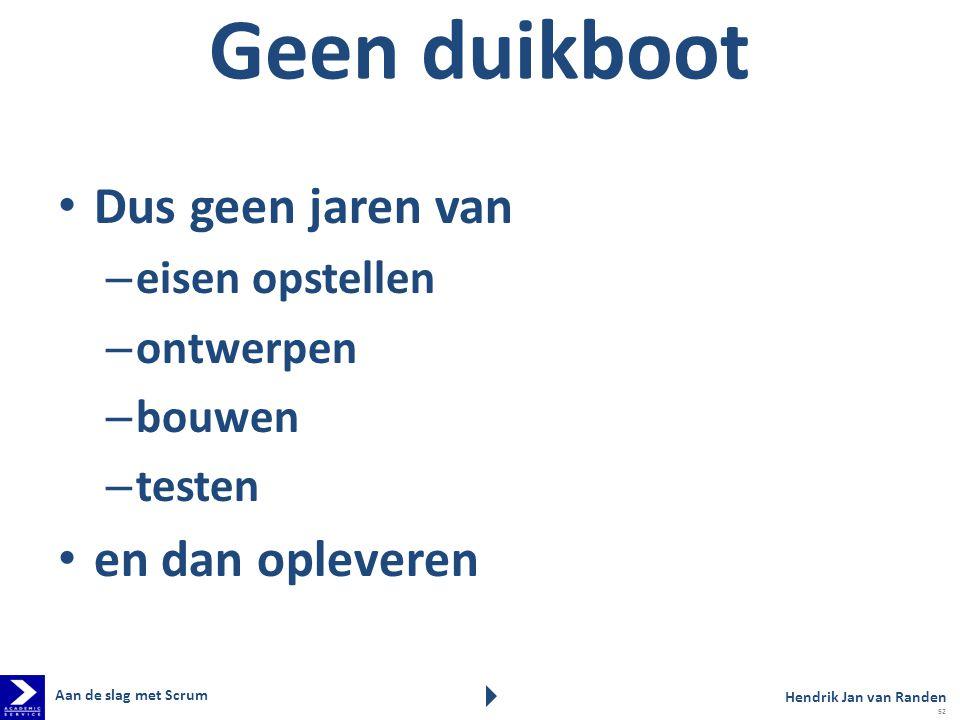 Geen duikboot Dus geen jaren van – eisen opstellen – ontwerpen – bouwen – testen en dan opleveren Aan de slag met Scrum Hendrik Jan van Randen 52