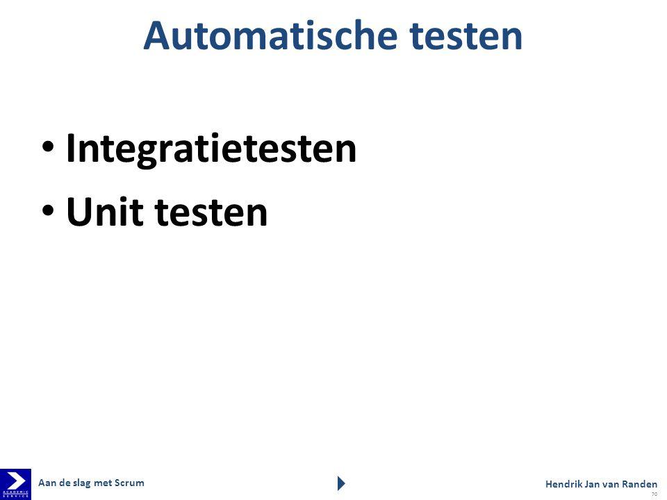 Automatische testen Integratietesten Unit testen Aan de slag met Scrum Hendrik Jan van Randen 70