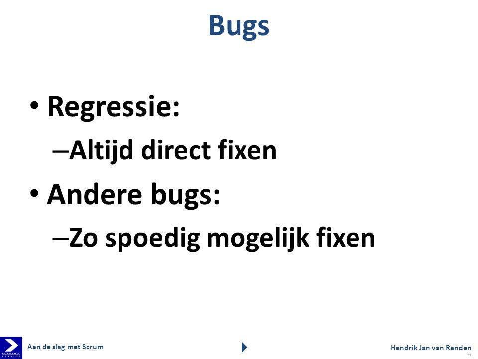 Bugs Regressie: – Altijd direct fixen Andere bugs: – Zo spoedig mogelijk fixen Aan de slag met Scrum Hendrik Jan van Randen 71