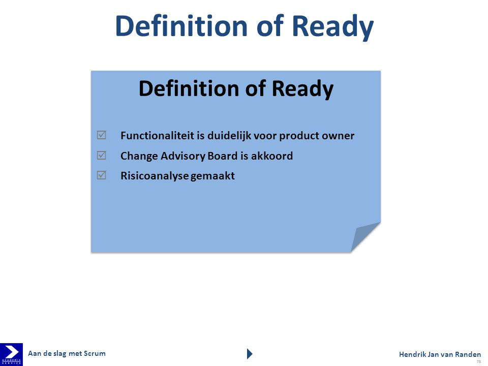 Definition of Ready  Functionaliteit is duidelijk voor product owner  Change Advisory Board is akkoord  Risicoanalyse gemaakt Definition of Ready 