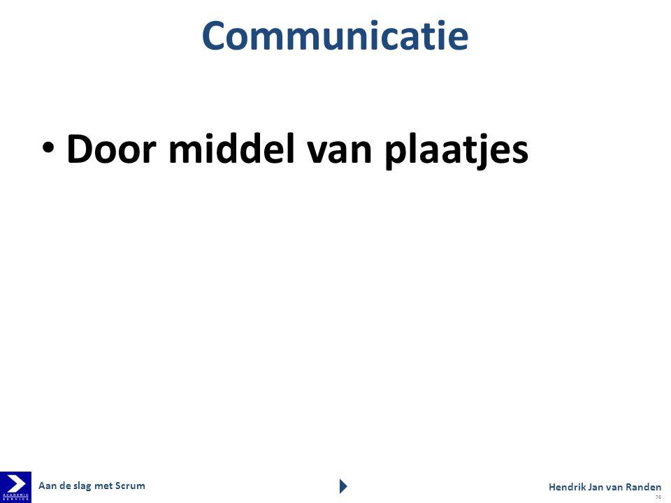 Communicatie Door middel van plaatjes Aan de slag met Scrum Hendrik Jan van Randen 76