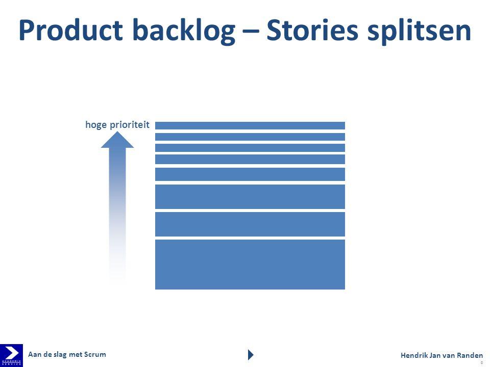 hoge prioriteit Product backlog – Stories splitsen Hendrik Jan van Randen Aan de slag met Scrum 8
