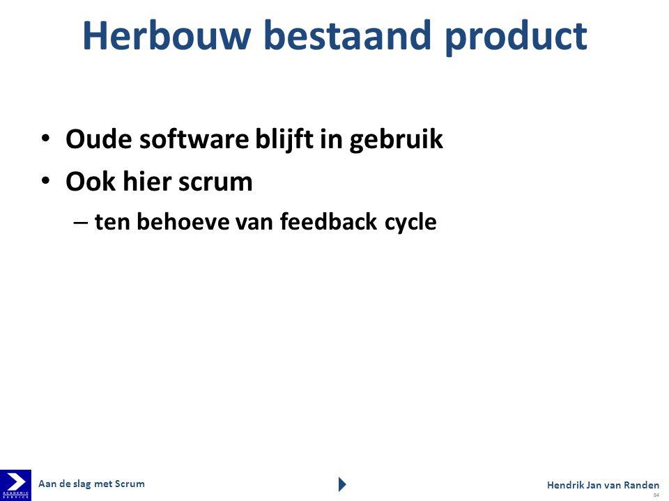 Herbouw bestaand product Oude software blijft in gebruik Ook hier scrum – ten behoeve van feedback cycle Aan de slag met Scrum Hendrik Jan van Randen 84